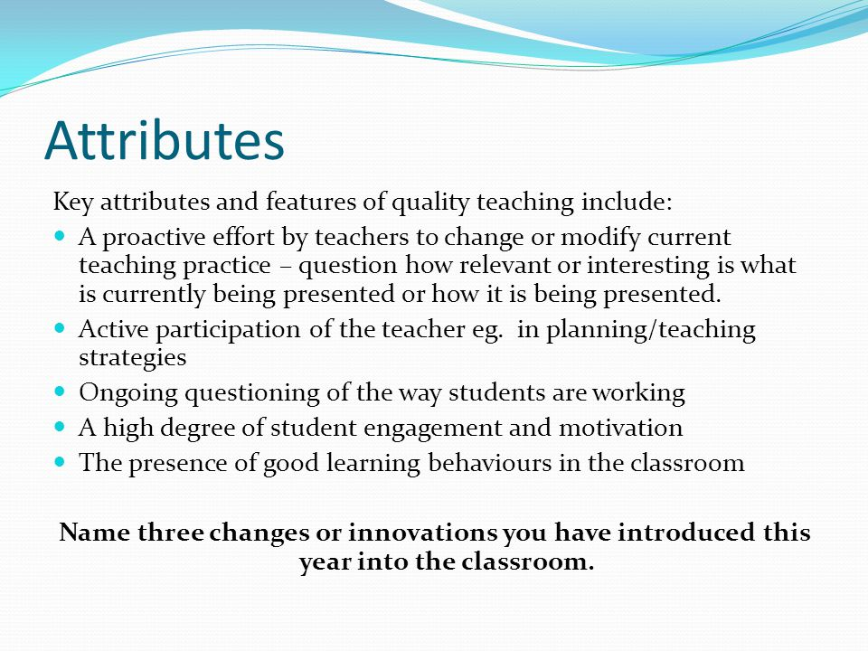Attributes Key attributes and features of quality teaching include: