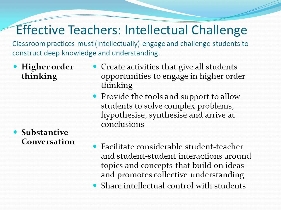 Effective Teachers: Intellectual Challenge Classroom practices must (intellectually) engage and challenge students to construct deep knowledge and understanding.