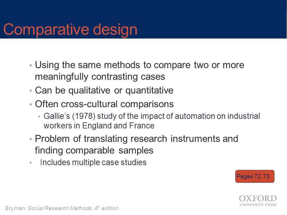 Comparative design Using the same methods to compare two or more meaningfully contrasting cases. Can be qualitative or quantitative.