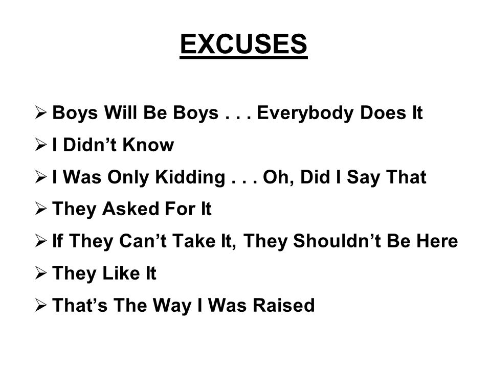 EXCUSES Boys Will Be Boys . . . Everybody Does It I Didn't Know