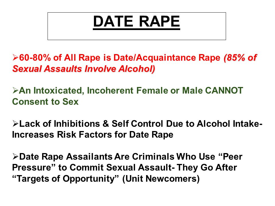 DATE RAPE 60-80% of All Rape is Date/Acquaintance Rape (85% of Sexual Assaults Involve Alcohol)