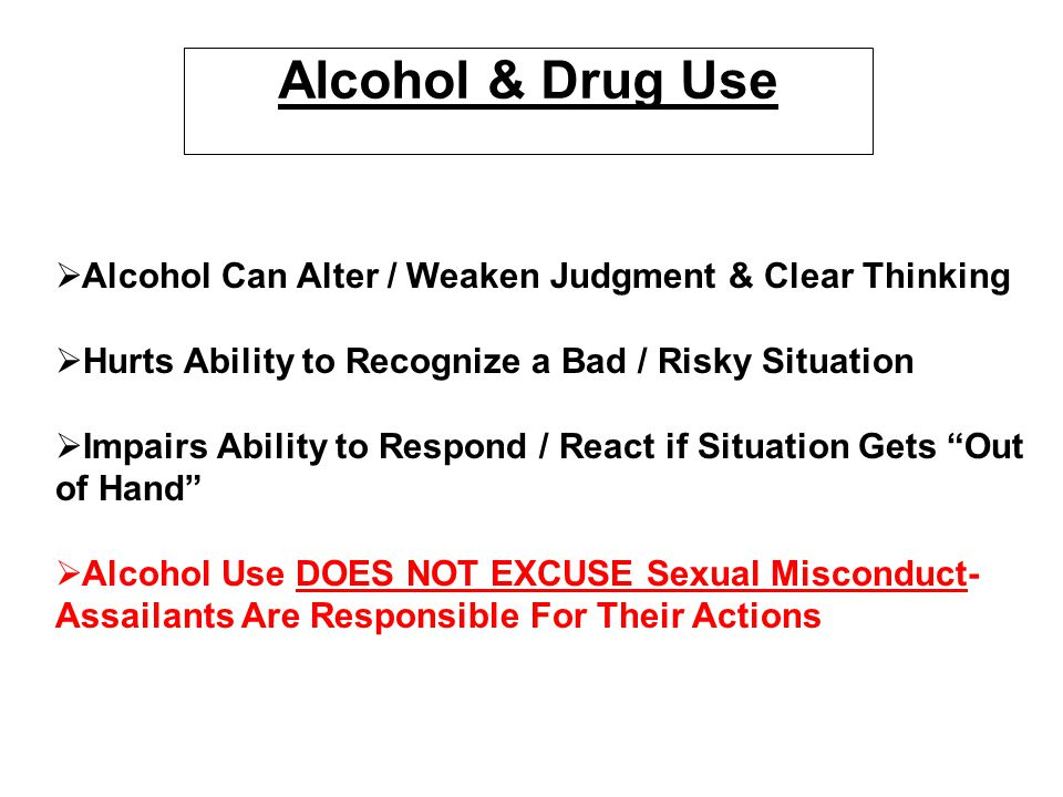 Alcohol & Drug Use Alcohol Can Alter / Weaken Judgment & Clear Thinking. Hurts Ability to Recognize a Bad / Risky Situation.