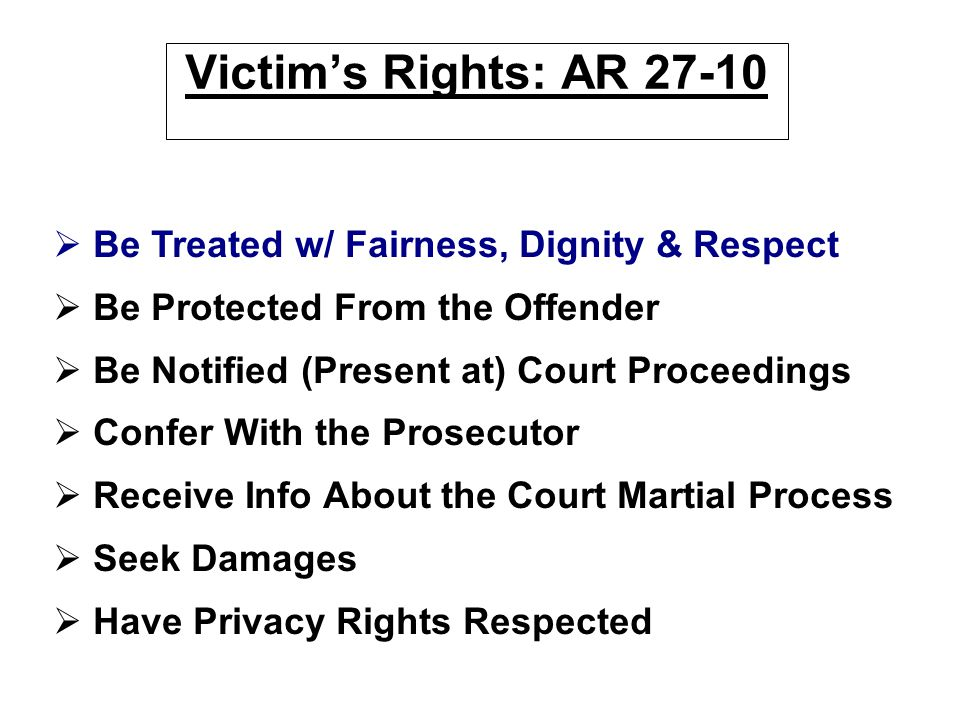 Victim's Rights: AR 27-10 Be Treated w/ Fairness, Dignity & Respect
