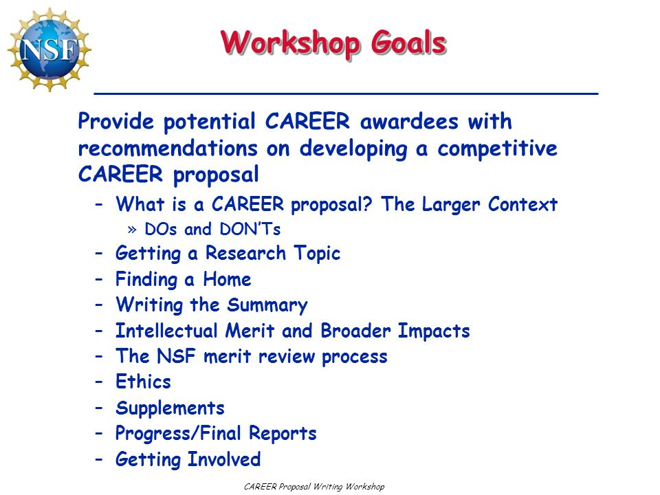Workshop Goals Provide potential CAREER awardees with recommendations on developing a competitive CAREER proposal.
