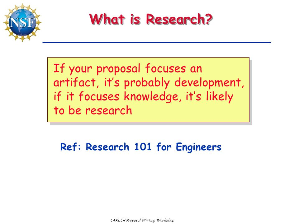 What is Research If your proposal focuses an artifact, it's probably development, if it focuses knowledge, it's likely to be research.