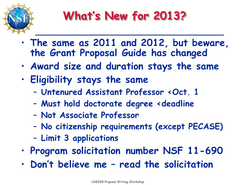What's New for 2013 The same as 2011 and 2012, but beware, the Grant Proposal Guide has changed. Award size and duration stays the same.