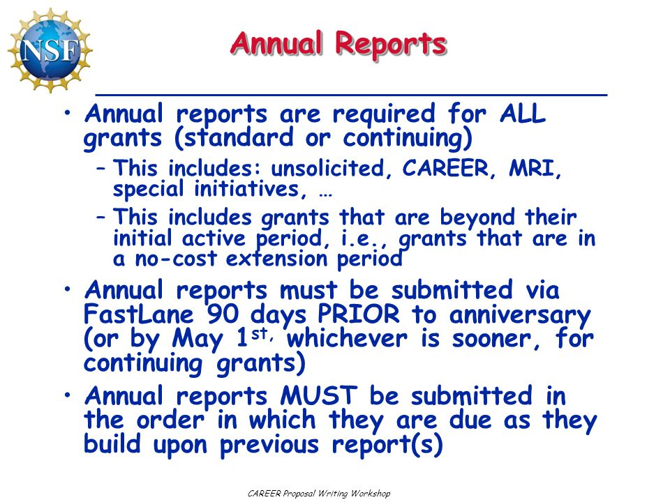 Annual Reports Annual reports are required for ALL grants (standard or continuing) This includes: unsolicited, CAREER, MRI, special initiatives, …
