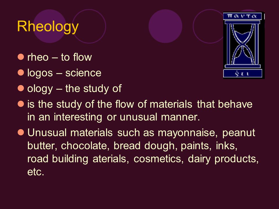 Rheology rheo – to flow logos – science ology – the study of