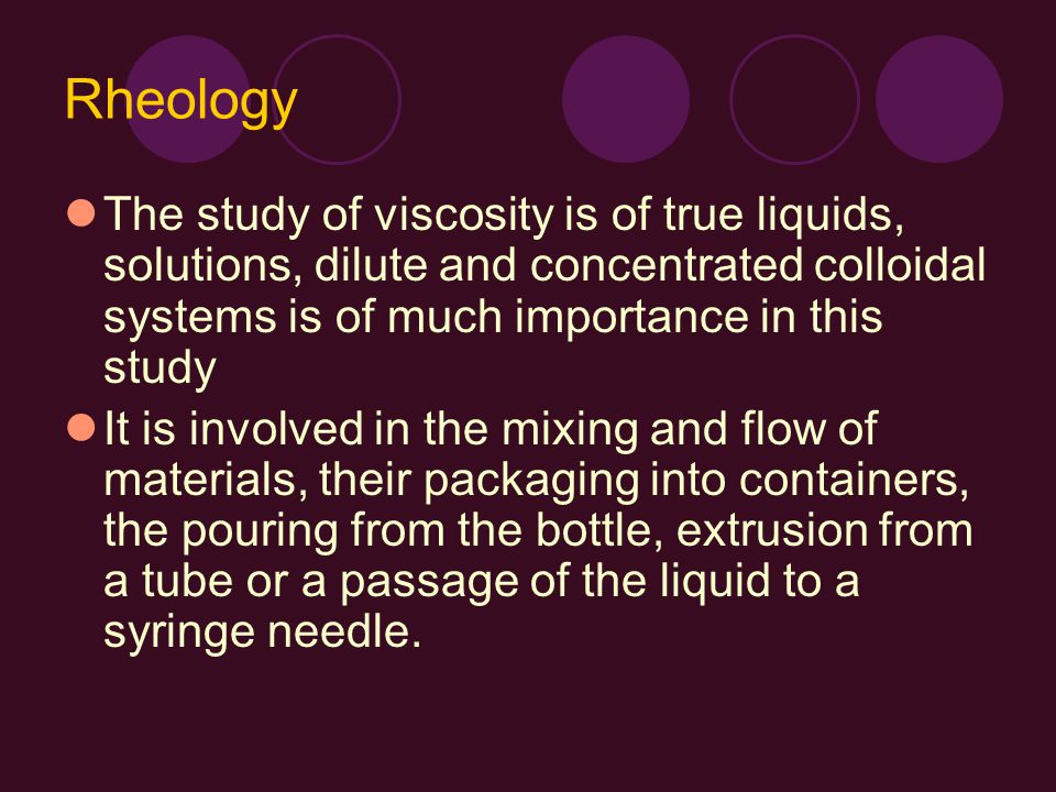 Rheology The study of viscosity is of true liquids, solutions, dilute and concentrated colloidal systems is of much importance in this study.