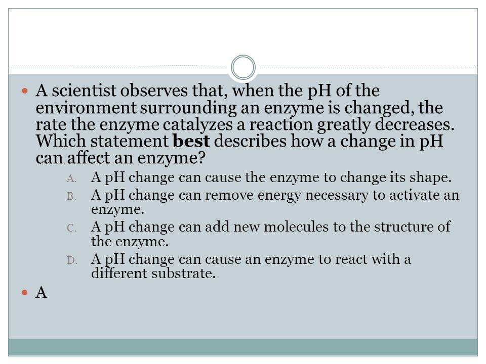 A scientist observes that, when the pH of the environment surrounding an enzyme is changed, the rate the enzyme catalyzes a reaction greatly decreases. Which statement best describes how a change in pH can affect an enzyme