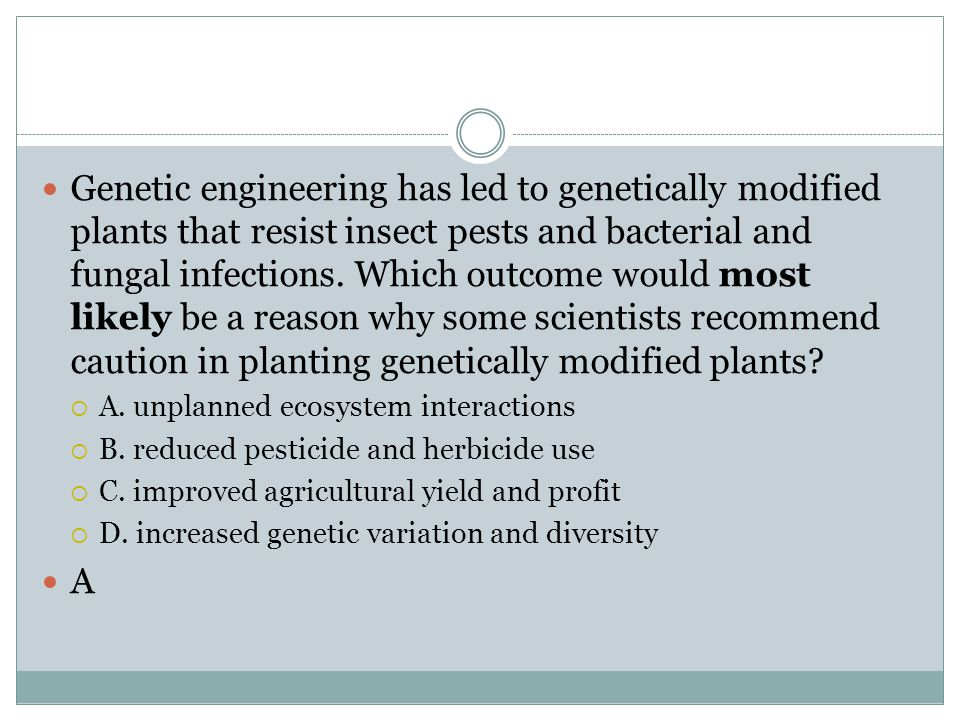 Genetic engineering has led to genetically modified plants that resist insect pests and bacterial and fungal infections. Which outcome would most likely be a reason why some scientists recommend caution in planting genetically modified plants