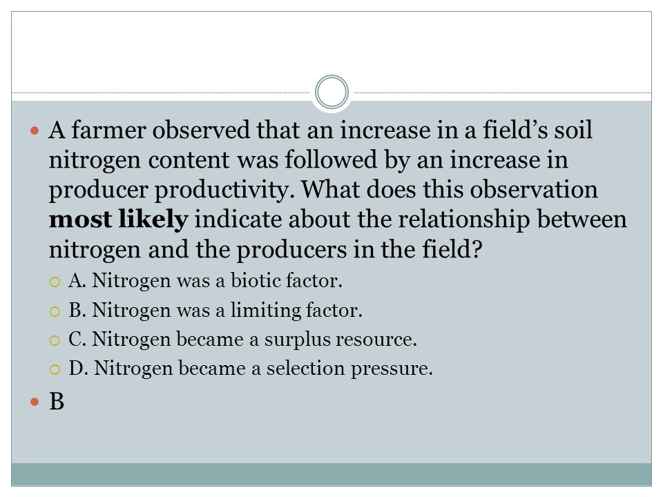 A farmer observed that an increase in a field's soil nitrogen content was followed by an increase in producer productivity. What does this observation most likely indicate about the relationship between nitrogen and the producers in the field