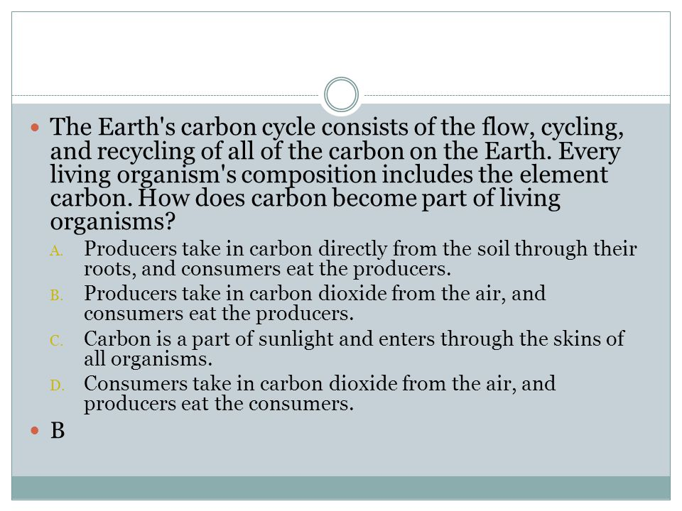 The Earth s carbon cycle consists of the flow, cycling, and recycling of all of the carbon on the Earth. Every living organism s composition includes the element carbon. How does carbon become part of living organisms