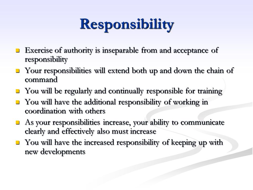 Responsibility Exercise of authority is inseparable from and acceptance of responsibility.