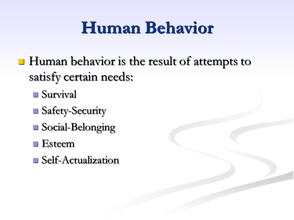 Human Behavior Human behavior is the result of attempts to satisfy certain needs: Survival. Safety-Security.