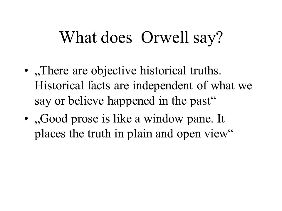 "What does Orwell say ""There are objective historical truths. Historical facts are independent of what we say or believe happened in the past"