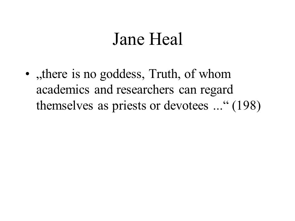 "Jane Heal ""there is no goddess, Truth, of whom academics and researchers can regard themselves as priests or devotees ... (198)"