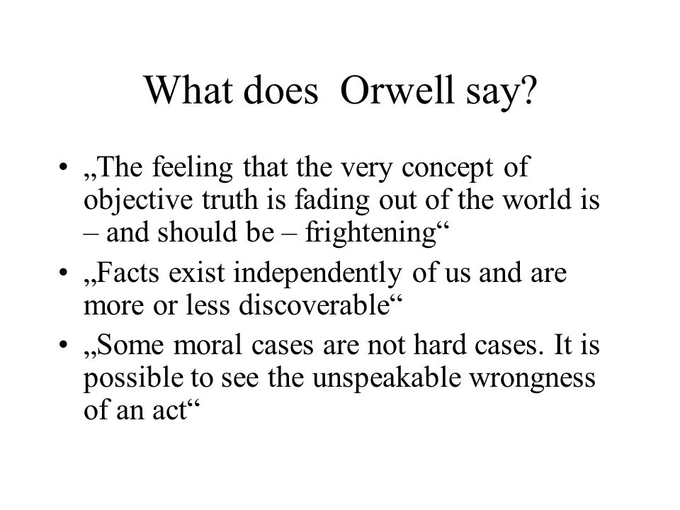 "What does Orwell say ""The feeling that the very concept of objective truth is fading out of the world is – and should be – frightening"