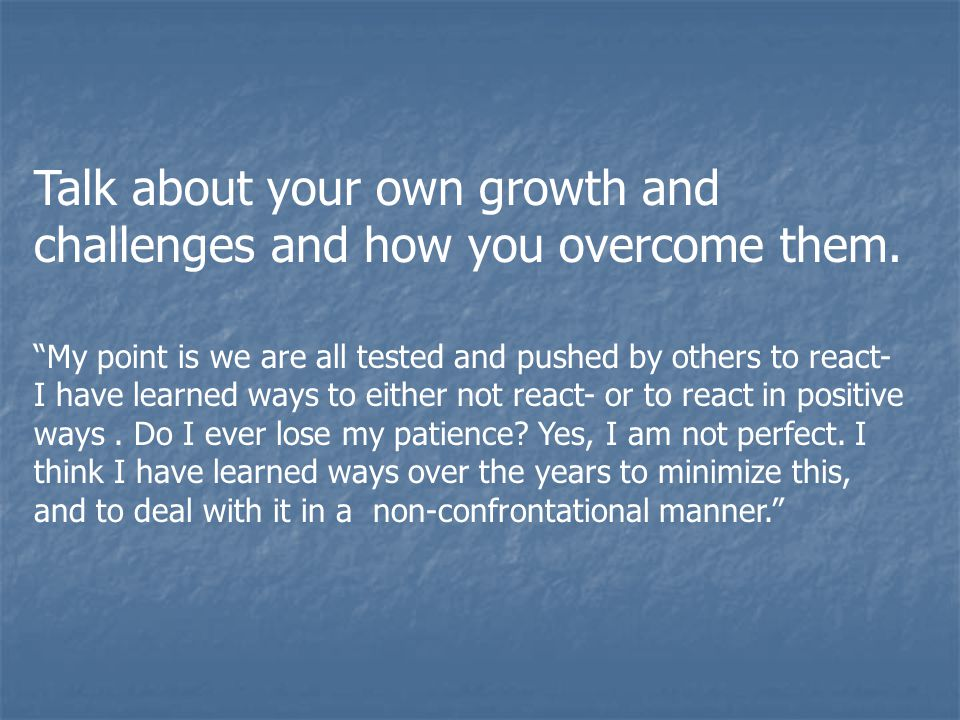 Talk about your own growth and challenges and how you overcome them.