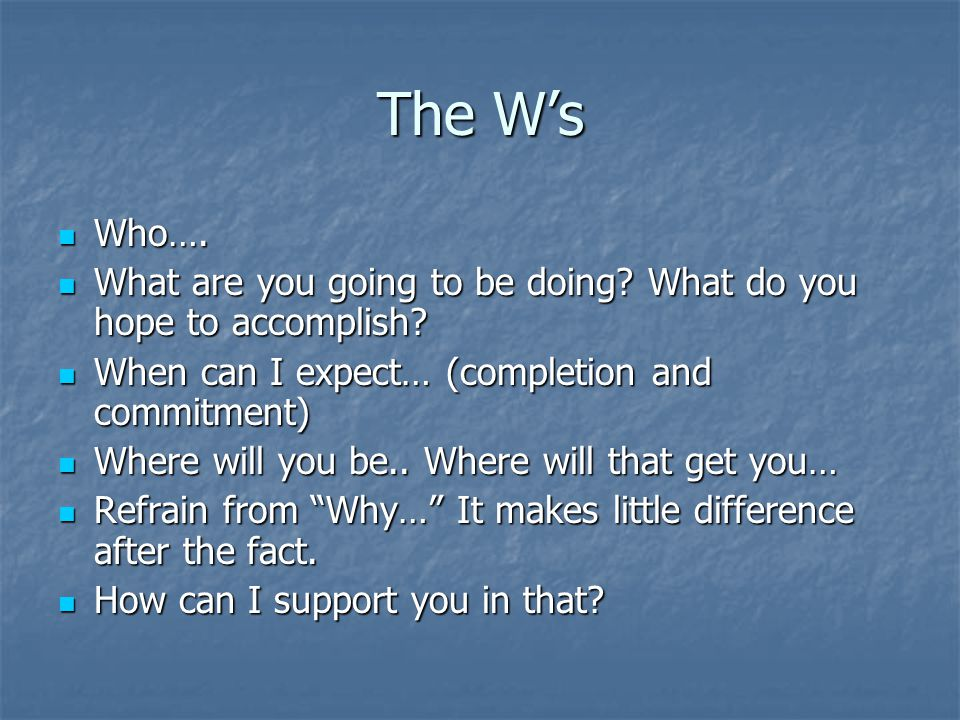 The W's Who…. What are you going to be doing What do you hope to accomplish When can I expect… (completion and commitment)