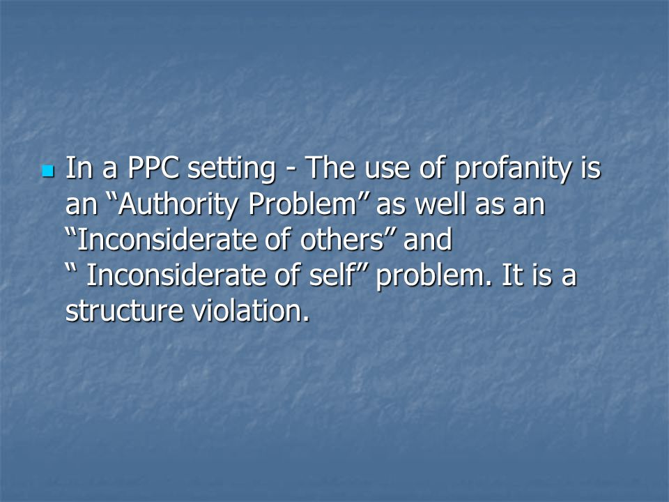 In a PPC setting - The use of profanity is an Authority Problem as well as an Inconsiderate of others and Inconsiderate of self problem.