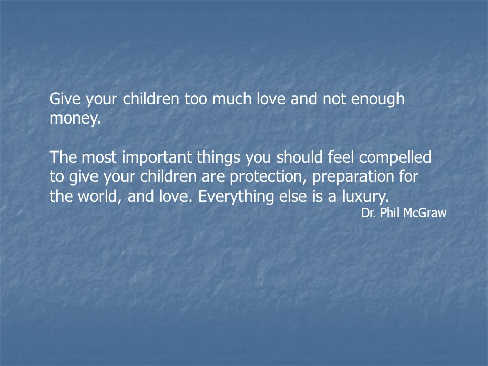 Give your children too much love and not enough money.