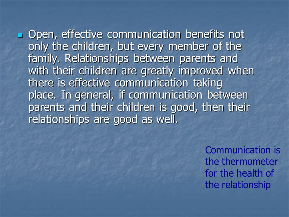Open, effective communication benefits not only the children, but every member of the family. Relationships between parents and with their children are greatly improved when there is effective communication taking place. In general, if communication between parents and their children is good, then their relationships are good as well.