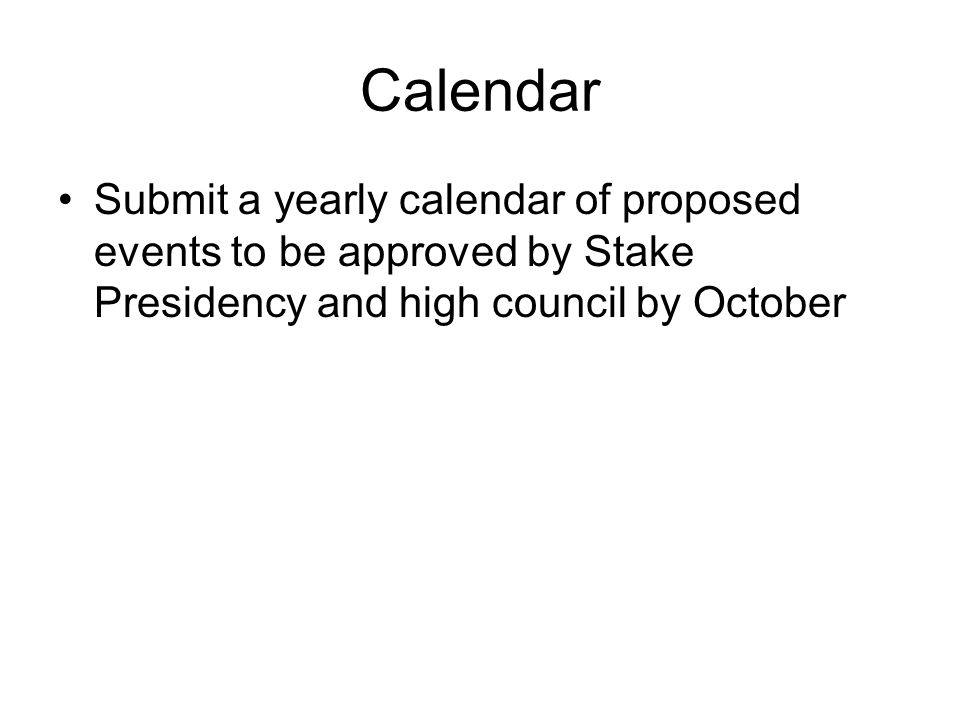 Calendar Submit a yearly calendar of proposed events to be approved by Stake Presidency and high council by October.