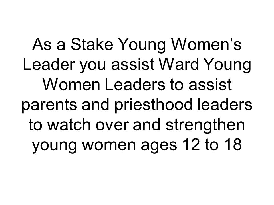 As a Stake Young Women's Leader you assist Ward Young Women Leaders to assist parents and priesthood leaders to watch over and strengthen young women ages 12 to 18
