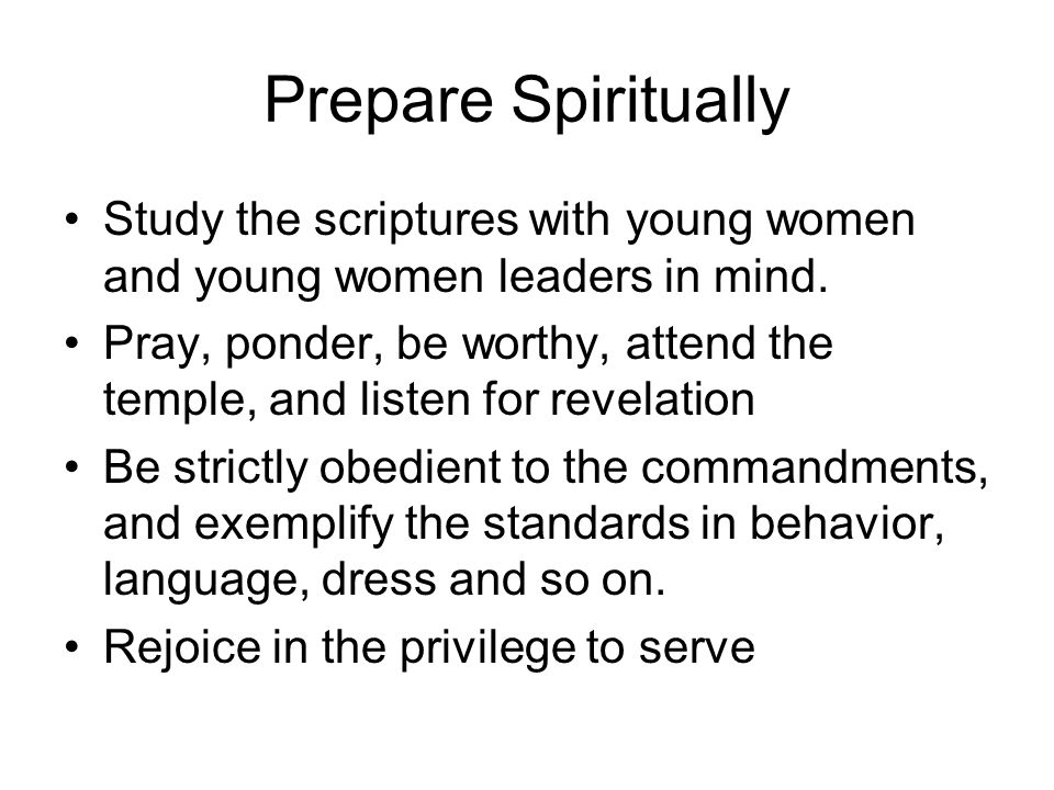 Prepare Spiritually Study the scriptures with young women and young women leaders in mind.