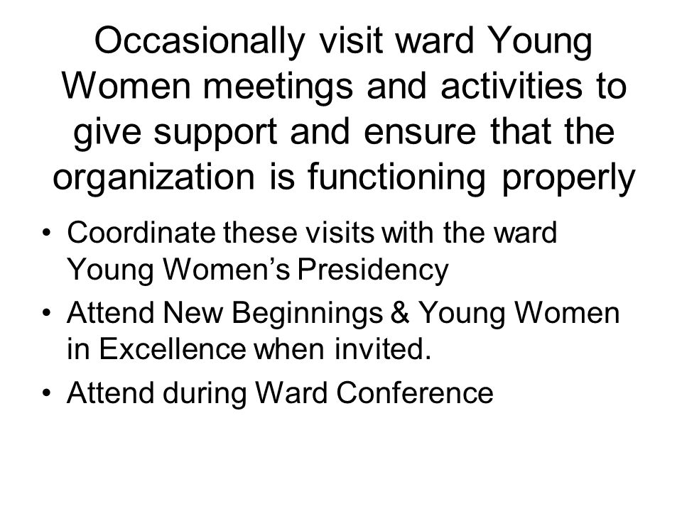 Occasionally visit ward Young Women meetings and activities to give support and ensure that the organization is functioning properly