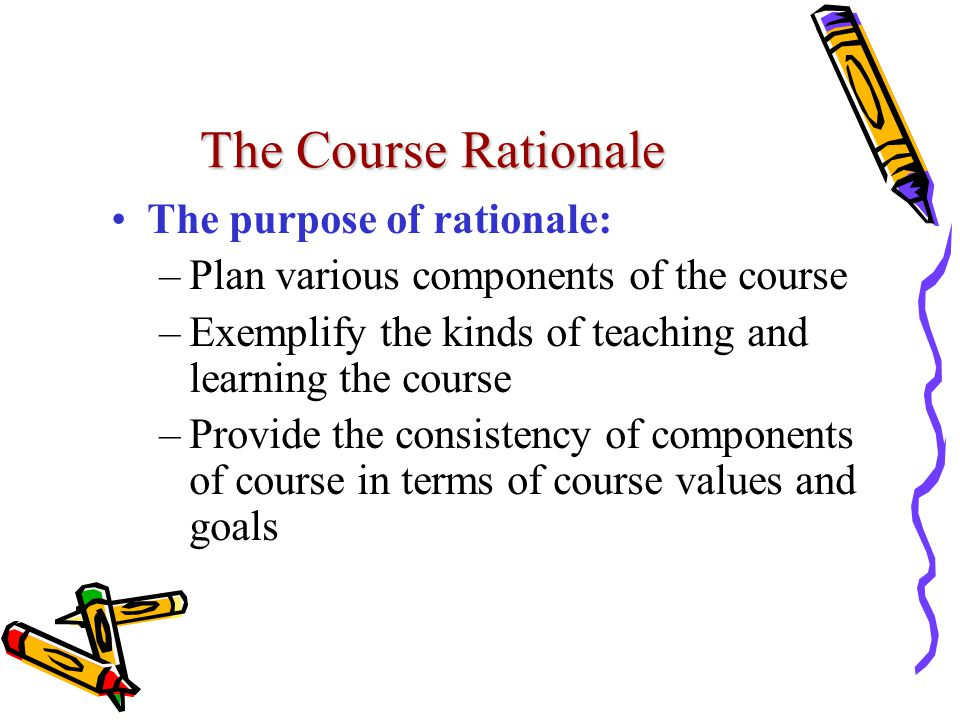 The Course Rationale The purpose of rationale: