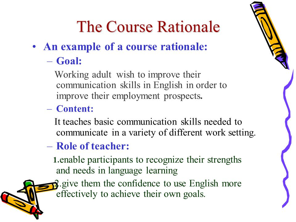 The Course Rationale An example of a course rationale: Goal: