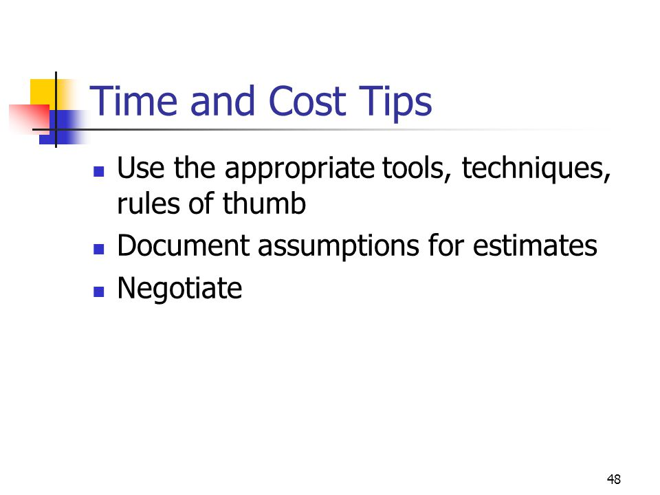 April 2002 Time and Cost Tips. Use the appropriate tools, techniques, rules of thumb. Document assumptions for estimates.
