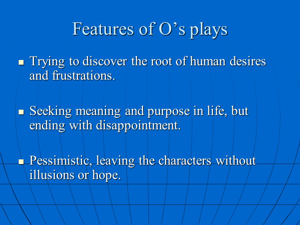 Features of O's plays Trying to discover the root of human desires and frustrations.
