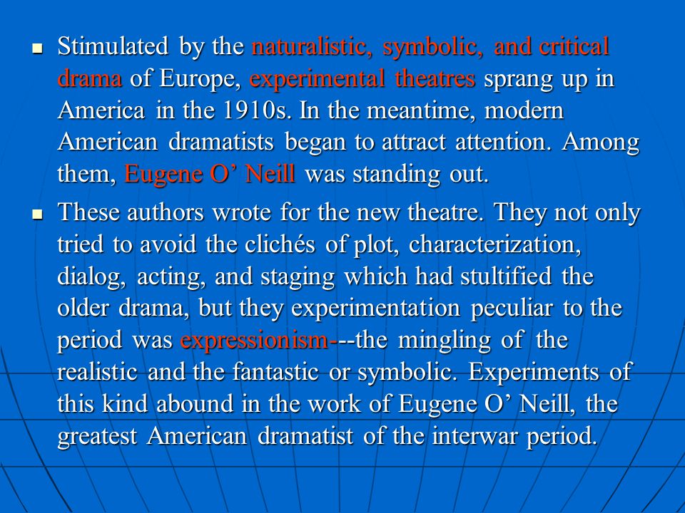 Stimulated by the naturalistic, symbolic, and critical drama of Europe, experimental theatres sprang up in America in the 1910s. In the meantime, modern American dramatists began to attract attention. Among them, Eugene O' Neill was standing out.