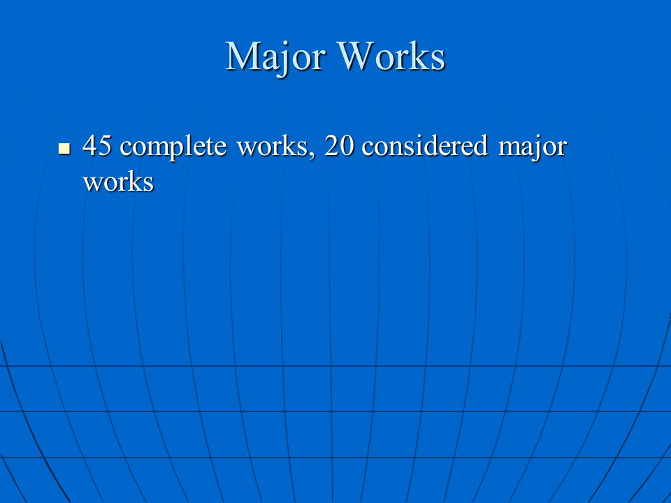 Major Works 45 complete works, 20 considered major works