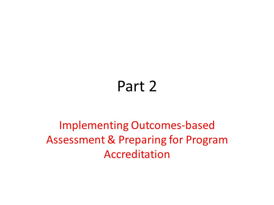 Part 2 Implementing Outcomes-based Assessment & Preparing for Program Accreditation