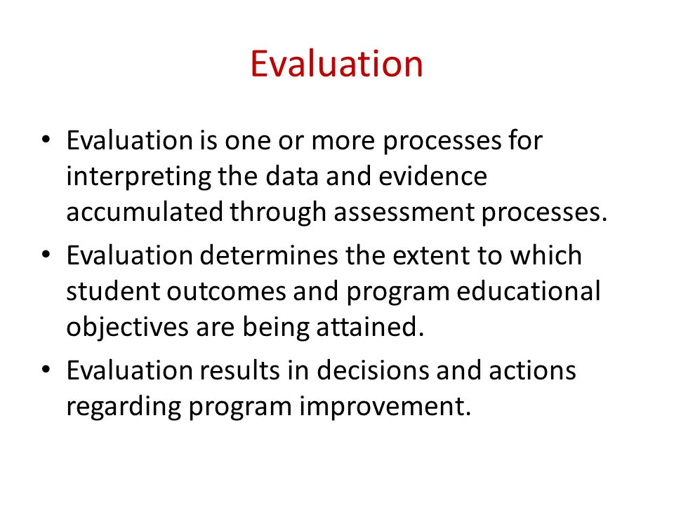 Evaluation Evaluation is one or more processes for interpreting the data and evidence accumulated through assessment processes.