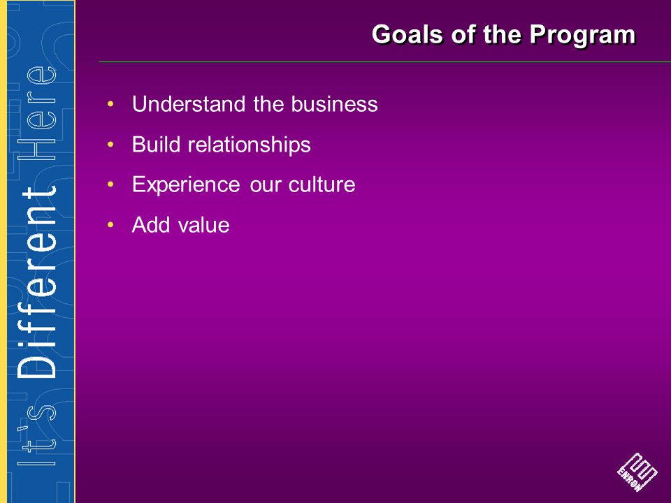 Goals of the Program Understand the business Build relationships