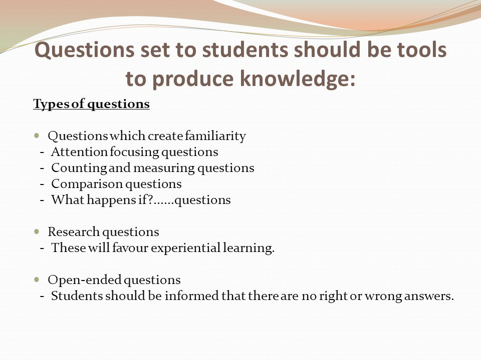 Questions set to students should be tools to produce knowledge: