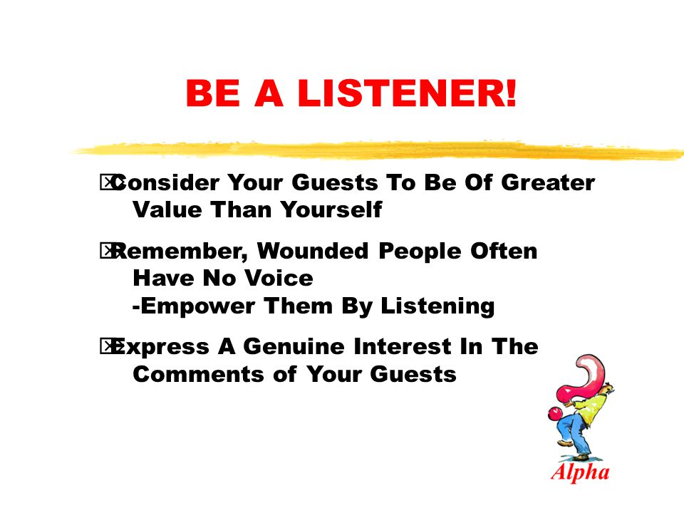 BE A LISTENER! Consider Your Guests To Be Of Greater Value Than Yourself.