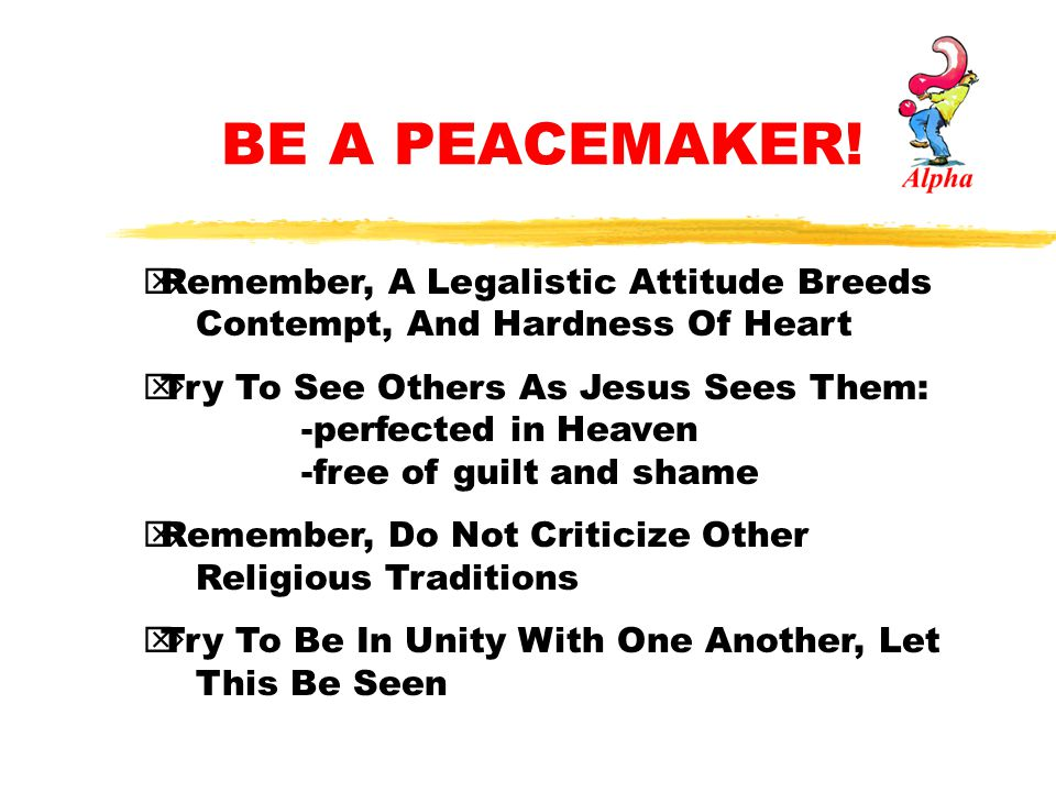 BE A PEACEMAKER! Remember, A Legalistic Attitude Breeds Contempt, And Hardness Of Heart.