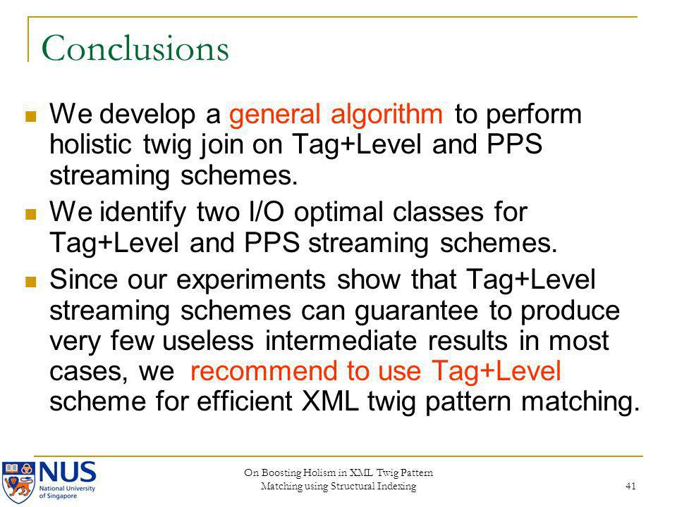 Conclusions We develop a general algorithm to perform holistic twig join on Tag+Level and PPS streaming schemes.