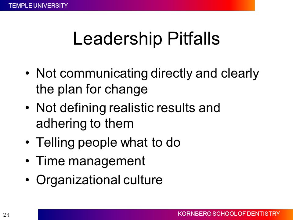 Leadership Pitfalls Not communicating directly and clearly the plan for change. Not defining realistic results and adhering to them.