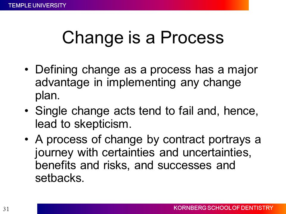Change is a Process Defining change as a process has a major advantage in implementing any change plan.