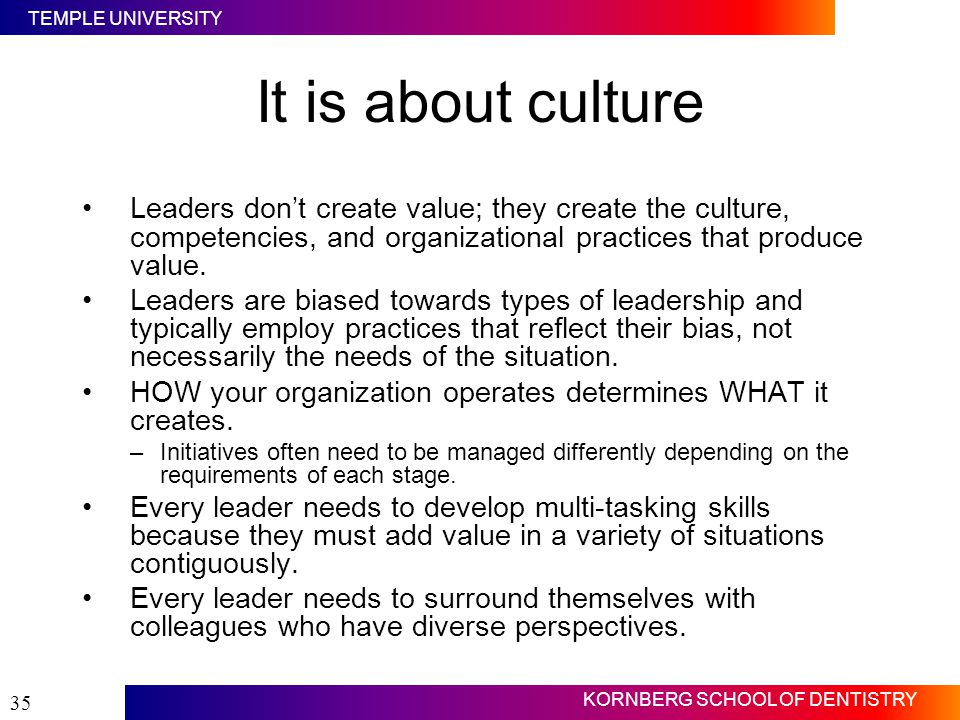 It is about culture Leaders don't create value; they create the culture, competencies, and organizational practices that produce value.