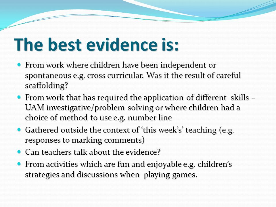 The best evidence is: From work where children have been independent or spontaneous e.g. cross curricular. Was it the result of careful scaffolding