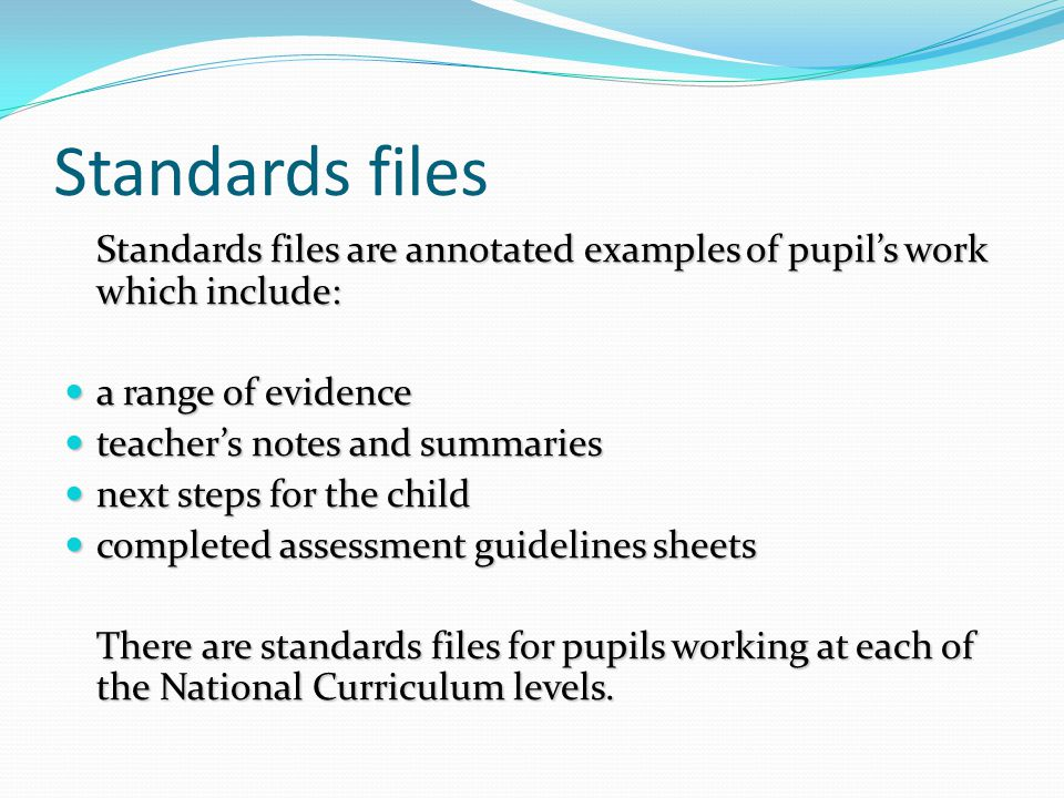 Standards files Standards files are annotated examples of pupil's work which include: a range of evidence.
