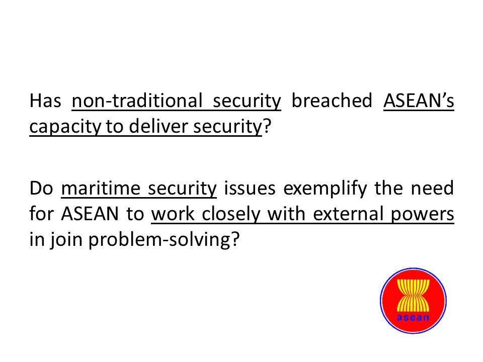 Has non-traditional security breached ASEAN's capacity to deliver security Do maritime security issues exemplify the need for ASEAN to work closely with external powers in join problem-solving